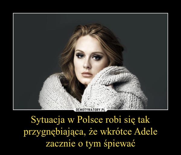 Sytuacja w Polsce robi się tak przygnębiająca, że wkrótce Adele zacznie o tym śpiewać –