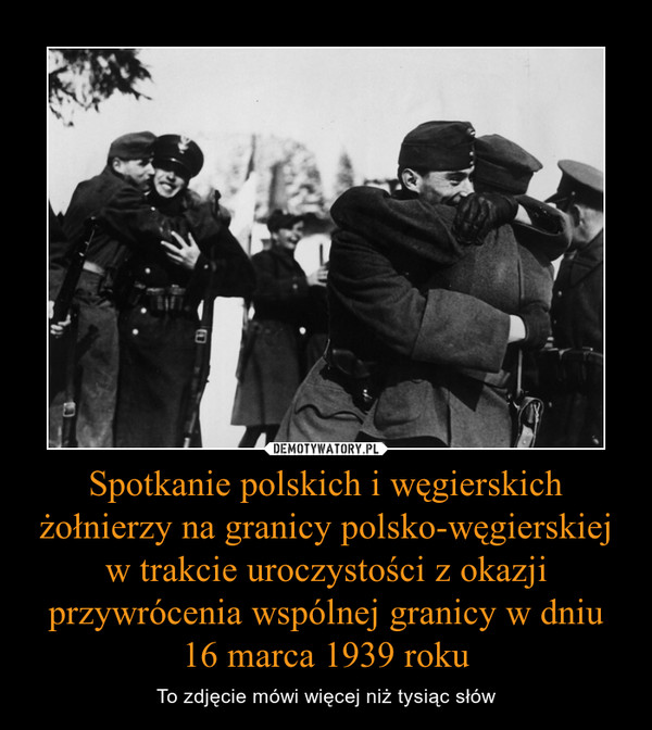 Spotkanie polskich i węgierskich żołnierzy na granicy polsko-węgierskiej w trakcie uroczystości z okazji przywrócenia wspólnej granicy w dniu 16 marca 1939 roku – To zdjęcie mówi więcej niż tysiąc słów