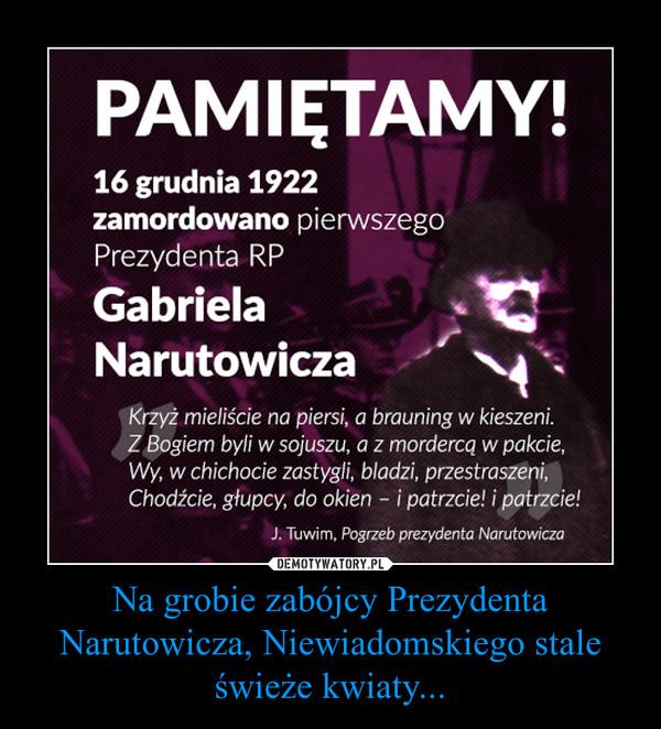 Na grobie zabójcy Prezydenta Narutowicza, Niewiadomskiego stale świeże kwiaty... –