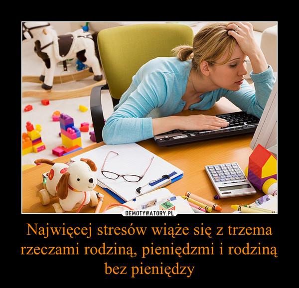 Najwięcej stresów wiąże się z trzema rzeczami rodziną, pieniędzmi i rodziną bez pieniędzy –
