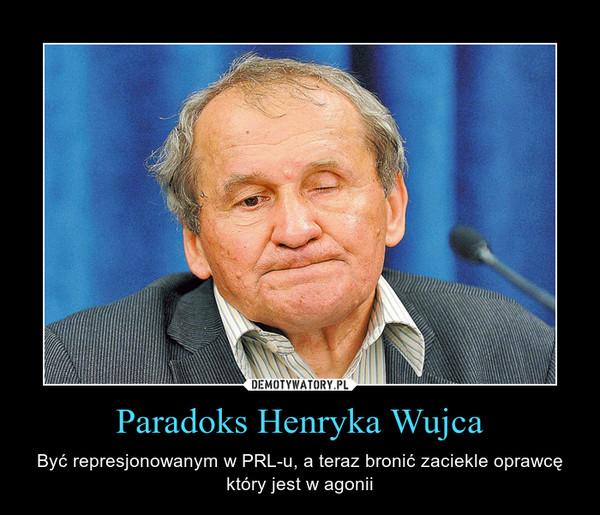 Paradoks Henryka Wujca – Być represjonowanym w PRL-u, a teraz bronić zaciekle oprawcę który jest w agonii