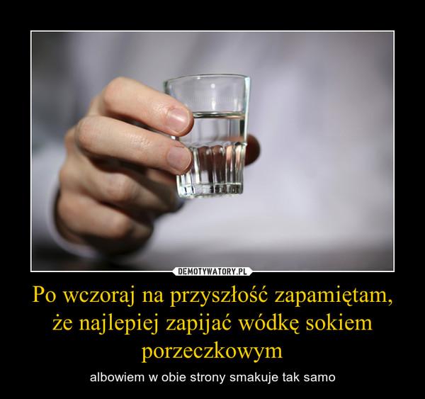 Po wczoraj na przyszłość zapamiętam, że najlepiej zapijać wódkę sokiem porzeczkowym – albowiem w obie strony smakuje tak samo