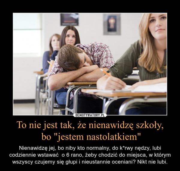 """To nie jest tak, że nienawidzę szkoły, bo """"jestem nastolatkiem"""" – Nienawidzę jej, bo niby kto normalny, do k*rwy nędzy, lubi codziennie wstawać  o 6 rano, żeby chodzić do miejsca, w którym wszyscy czujemy się głupi i nieustannie oceniani? Nikt nie lubi."""