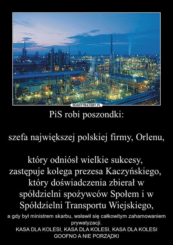 PiS robi poszondki:szefa największej polskiej firmy, Orlenu, który odniósł wielkie sukcesy, zastępuje kolega prezesa Kaczyńskiego, który doświadczenia zbierał w spółdzielni spożywców Społem i w Spółdzielni Transportu Wiejskiego, – a gdy był ministrem skarbu, wsławił się całkowitym zahamowaniem prywatyzacji.KASA DLA KOLESI, KASA DLA KOLESI, KASA DLA KOLESIGOOFNO A NIE PORZĄDKI