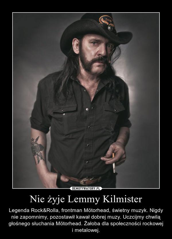 Nie żyje Lemmy Kilmister – Legenda Rock&Rolla, frontman Mötorhead, świetny muzyk. Nigdy nie zapomnimy, pozostawił kawał dobrej muzy. Uczcijmy chwilą głośnego słuchania Mötorhead. Żałoba dla społeczności rockowej i metalowej.