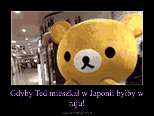 Gdyby Ted mieszkał w Japonii byłby w raju! –