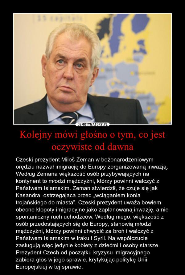 """Kolejny mówi głośno o tym, co jest oczywiste od dawna – Czeski prezydent Miloš Zeman w bożonarodzeniowym orędziu nazwał imigrację do Europy zorganizowaną inwazją. Według Zemana większość osób przybywających na kontynent to młodzi mężczyźni, którzy powinni walczyć z Państwem Islamskim. Zeman stwierdził, że czuje się jak Kasandra, ostrzegająca przed """"wciąganiem konia trojańskiego do miasta"""". Czeski prezydent uważa bowiem obecne kłopoty imigracyjne jako zaplanowaną inwazję, a nie spontaniczny ruch uchodźców. Według niego, większość z osób przedostających się do Europy, stanowią młodzi mężczyźni, którzy powinni chwycić za broń i walczyć z Państwem Islamskim w Iraku i Syrii. Na współczucie zasługują więc jedynie kobiety z dziećmi i osoby starsze. Prezydent Czech od początku kryzysu imigracyjnego zabiera głos w jego sprawie, krytykując politykę Unii Europejskiej w tej sprawie."""