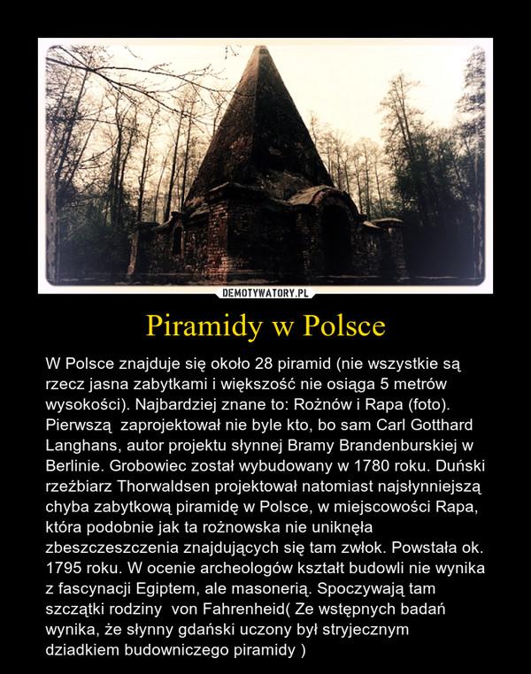 Piramidy w Polsce – W Polsce znajduje się około 28 piramid (nie wszystkie są rzecz jasna zabytkami i większość nie osiąga 5 metrów wysokości). Najbardziej znane to: Rożnów i Rapa (foto). Pierwszą  zaprojektował nie byle kto, bo sam Carl Gotthard Langhans, autor projektu słynnej Bramy Brandenburskiej w Berlinie. Grobowiec został wybudowany w 1780 roku. Duński rzeźbiarz Thorwaldsen projektował natomiast najsłynniejszą chyba zabytkową piramidę w Polsce, w miejscowości Rapa, która podobnie jak ta rożnowska nie uniknęła zbeszczeszczenia znajdujących się tam zwłok. Powstała ok. 1795 roku. W ocenie archeologów kształt budowli nie wynika z fascynacji Egiptem, ale masonerią. Spoczywają tam szczątki rodziny  von Fahrenheid( Ze wstępnych badań wynika, że słynny gdański uczony był stryjecznym dziadkiem budowniczego piramidy )