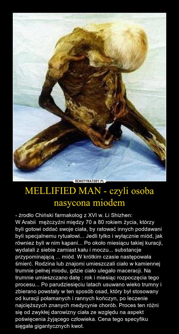 MELLIFIED MAN - czyli osoba nasycona miodem – - żrodło Chiński farmakolog z XVI w. Li Shizhen:W Arabii  mężczyźni między 70 a 80 rokiem życia, którzy byli gotowi oddać swoje ciała, by ratować innych poddawani byli specjalnemu rytuałowi... Jedli tylko i wyłącznie miód, jak równiez byli w nim kąpani... Po około miesiącu takiej kuracji, wydalali z siebie zamiast kału i moczu... substancje przypominającą ... miód. W krótkim czasie następowała śmierć. Rodzina lub znajomi umieszczali ciało w kamiennej trumnie pełnej miodu, gdzie ciało ulegało maceracji. Na trumnie umieszczano datę : rok i miesiąc rozpoczęcia tego procesu... Po parudziesięciu latach usuwano wieko trumny i zbierano powstały w ten sposób osad, który był stosowany od kuracji połamanych i rannych kończyn, po leczenie najcięższych znanych medycynie chorób. Proces ten różni się od zwykłej darowizny ciała ze względu na aspekt poświęcenia żyjącego człowieka. Cena tego specyfiku sięgała gigantycznych kwot.