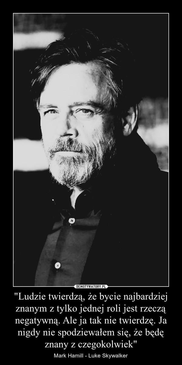 """""""Ludzie twierdzą, że bycie najbardziej znanym z tylko jednej roli jest rzeczą negatywną. Ale ja tak nie twierdzę. Ja nigdy nie spodziewałem się, że będę znany z czegokolwiek"""" – Mark Hamill - Luke Skywalker"""