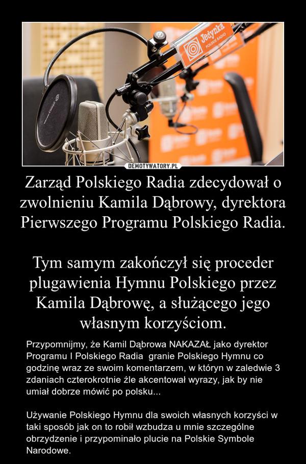 Zarząd Polskiego Radia zdecydował o zwolnieniu Kamila Dąbrowy, dyrektora Pierwszego Programu Polskiego Radia.Tym samym zakończył się proceder plugawienia Hymnu Polskiego przez Kamila Dąbrowę, a służącego jego własnym korzyściom. – Przypomnijmy, że Kamil Dąbrowa NAKAZAŁ jako dyrektor Programu I Polskiego Radia  granie Polskiego Hymnu co godzinę wraz ze swoim komentarzem, w któryn w zaledwie 3 zdaniach czterokrotnie źle akcentował wyrazy, jak by nie umiał dobrze mówić po polsku...Używanie Polskiego Hymnu dla swoich własnych korzyści w taki sposób jak on to robił wzbudza u mnie szczególne obrzydzenie i przypominało plucie na Polskie Symbole Narodowe.