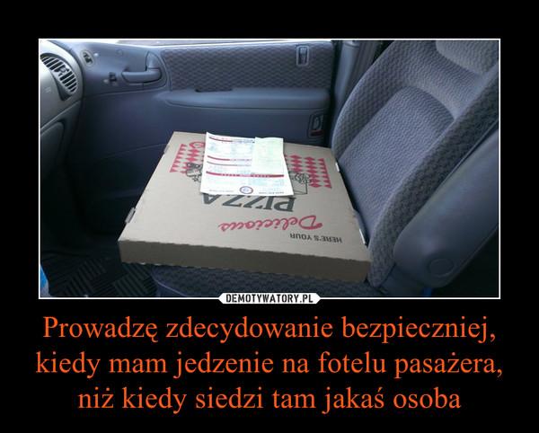 Prowadzę zdecydowanie bezpieczniej, kiedy mam jedzenie na fotelu pasażera, niż kiedy siedzi tam jakaś osoba –