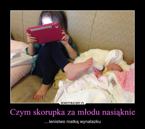 Czym skorupka za młodu nasiąknie – ....lenistwo matką wynalazku