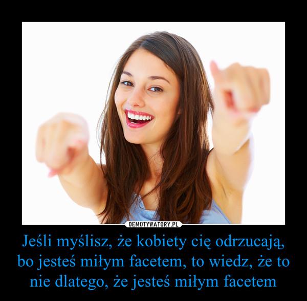Jeśli myślisz, że kobiety cię odrzucają, bo jesteś miłym facetem, to wiedz, że to nie dlatego, że jesteś miłym facetem –