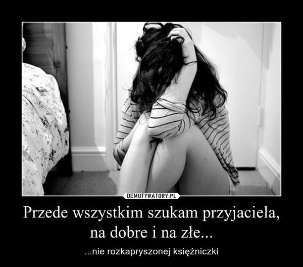 Przede wszystkim szukam przyjaciela,na dobre i na złe... – ...nie rozkapryszonej księżniczki