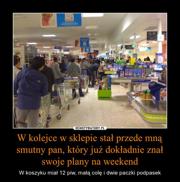 W kolejce w sklepie stał przede mną smutny pan, który już dokładnie znał swoje plany na weekend – W koszyku miał 12 piw, małą colę i dwie paczki podpasek