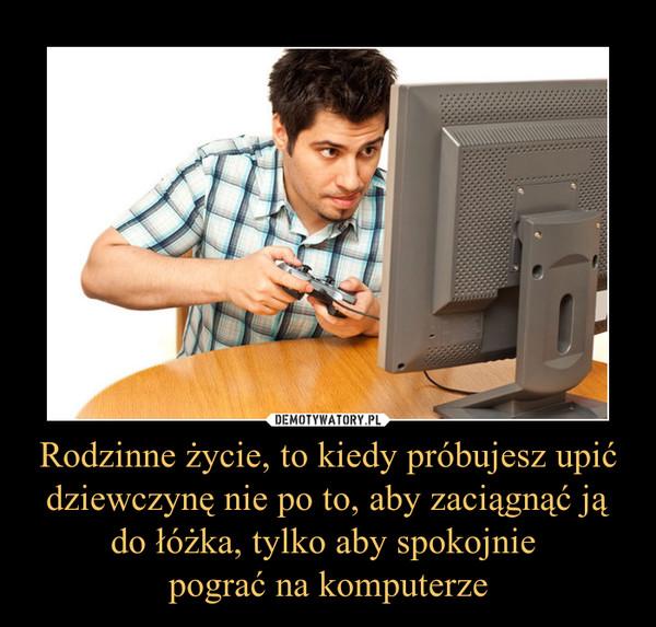 Rodzinne życie, to kiedy próbujesz upić dziewczynę nie po to, aby zaciągnąć ją do łóżka, tylko aby spokojnie pograć na komputerze –