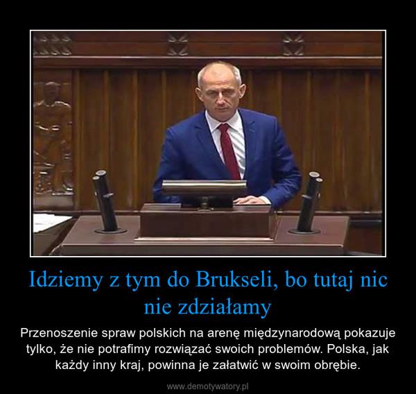 Idziemy z tym do Brukseli, bo tutaj nic nie zdziałamy – Przenoszenie spraw polskich na arenę międzynarodową pokazuje tylko, że nie potrafimy rozwiązać swoich problemów. Polska, jak każdy inny kraj, powinna je załatwić w swoim obrębie.