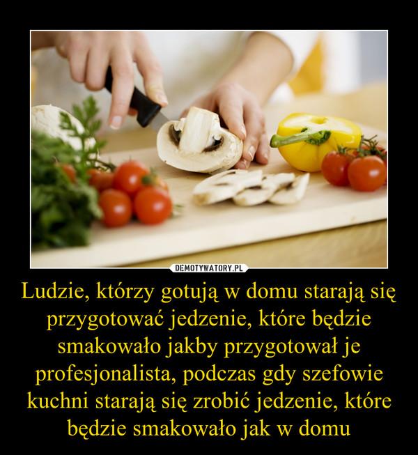 Ludzie, którzy gotują w domu starają się przygotować jedzenie, które będzie smakowało jakby przygotował je profesjonalista, podczas gdy szefowie kuchni starają się zrobić jedzenie, które będzie smakowało jak w domu –