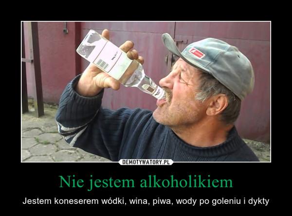 Nie jestem alkoholikiem – Jestem koneserem wódki, wina, piwa, wody po goleniu i dykty