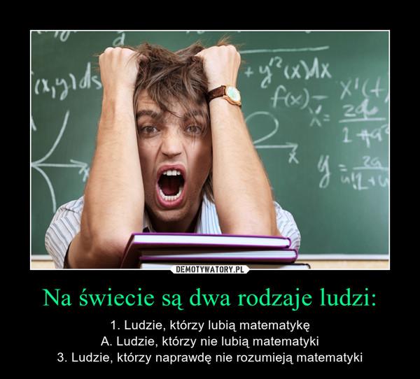 Na świecie są dwa rodzaje ludzi: – 1. Ludzie, którzy lubią matematykęA. Ludzie, którzy nie lubią matematyki3. Ludzie, którzy naprawdę nie rozumieją matematyki
