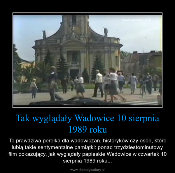 Tak wyglądały Wadowice 10 sierpnia 1989 roku – To prawdziwa perełka dla wadowiczan, historyków czy osób, które lubią takie sentymentalne pamiątki: ponad trzydziestominutowy film pokazujący, jak wyglądały papieskie Wadowice w czwartek 10 sierpnia 1989 roku...
