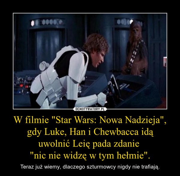 """W filmie """"Star Wars: Nowa Nadzieja"""", gdy Luke, Han i Chewbacca idą uwolnić Leię pada zdanie """"nic nie widzę w tym hełmie"""". – Teraz już wiemy, dlaczego szturmowcy nigdy nie trafiają."""