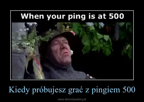 Kiedy próbujesz grać z pingiem 500 –