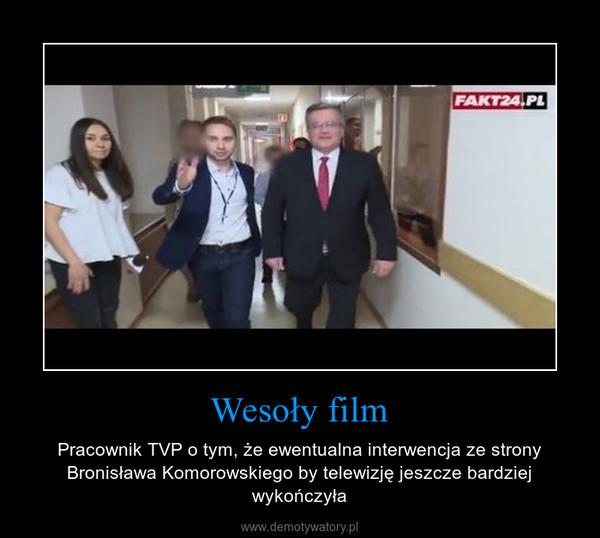 Wesoły film – Pracownik TVP o tym, że ewentualna interwencja ze strony Bronisława Komorowskiego by telewizję jeszcze bardziej wykończyła