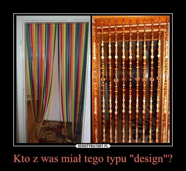 """Kto z was miał tego typu """"design""""? –"""