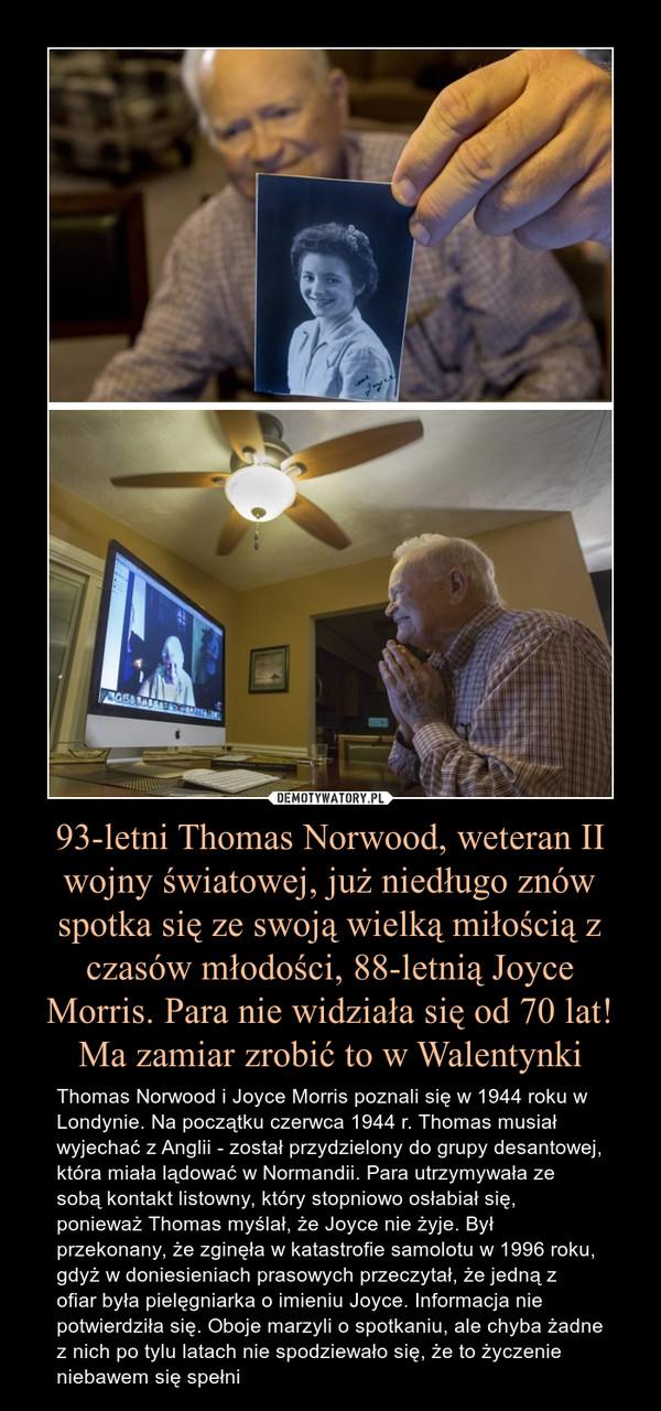 93-letni Thomas Norwood, weteran II wojny światowej, już niedługo znów spotka się ze swoją wielką miłością z czasów młodości, 88-letnią Joyce Morris. Para nie widziała się od 70 lat!Ma zamiar zrobić to w Walentynki – Thomas Norwood i Joyce Morris poznali się w 1944 roku w Londynie. Na początku czerwca 1944 r. Thomas musiał wyjechać z Anglii - został przydzielony do grupy desantowej, która miała lądować w Normandii. Para utrzymywała ze sobą kontakt listowny, który stopniowo osłabiał się, ponieważ Thomas myślał, że Joyce nie żyje. Był przekonany, że zginęła w katastrofie samolotu w 1996 roku, gdyż w doniesieniach prasowych przeczytał, że jedną z ofiar była pielęgniarka o imieniu Joyce. Informacja nie potwierdziła się. Oboje marzyli o spotkaniu, ale chyba żadne z nich po tylu latach nie spodziewało się, że to życzenie niebawem się spełni