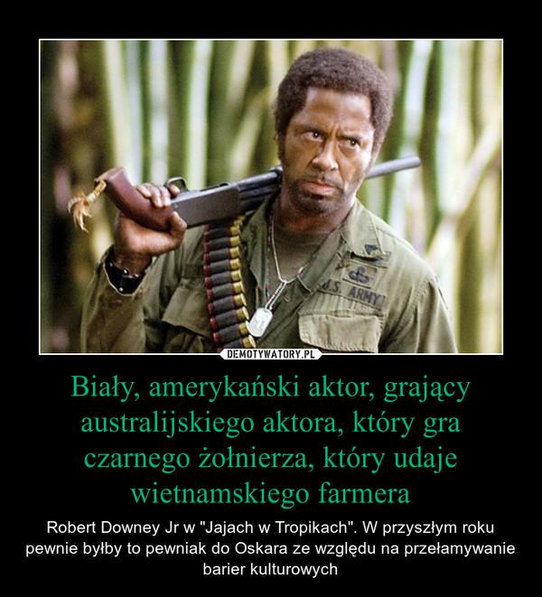 """Biały, amerykański aktor, grający australijskiego aktora, który gra czarnego żołnierza, który udaje wietnamskiego farmera – Robert Downey Jr w """"Jajach w Tropikach"""". W przyszłym roku pewnie byłby to pewniak do Oskara ze względu na przełamywanie barier kulturowych"""