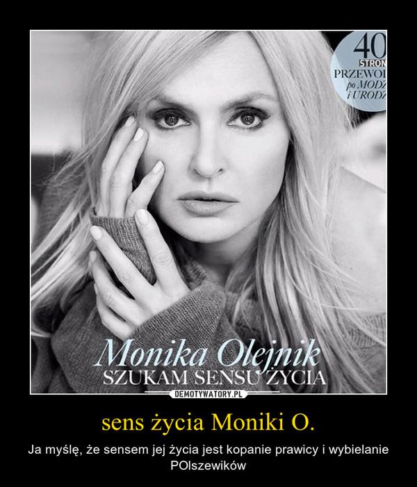 sens życia Moniki O. – Ja myślę, że sensem jej życia jest kopanie prawicy i wybielanie POlszewików