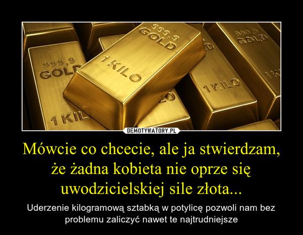 Mówcie co chcecie, ale ja stwierdzam, że żadna kobieta nie oprze się uwodzicielskiej sile złota... – Uderzenie kilogramową sztabką w potylicę pozwoli nam bez problemu zaliczyć nawet te najtrudniejsze