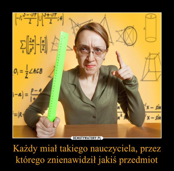 Każdy miał takiego nauczyciela, przez którego znienawidził jakiś przedmiot –