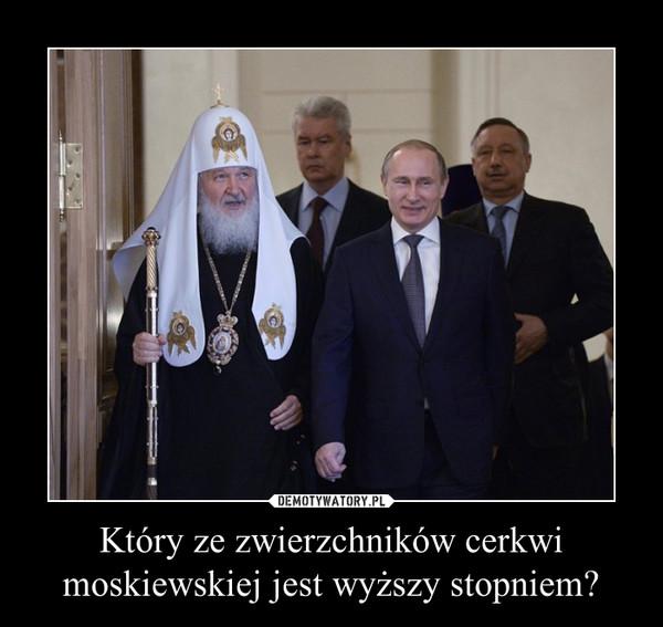 Który ze zwierzchników cerkwi moskiewskiej jest wyższy stopniem? –