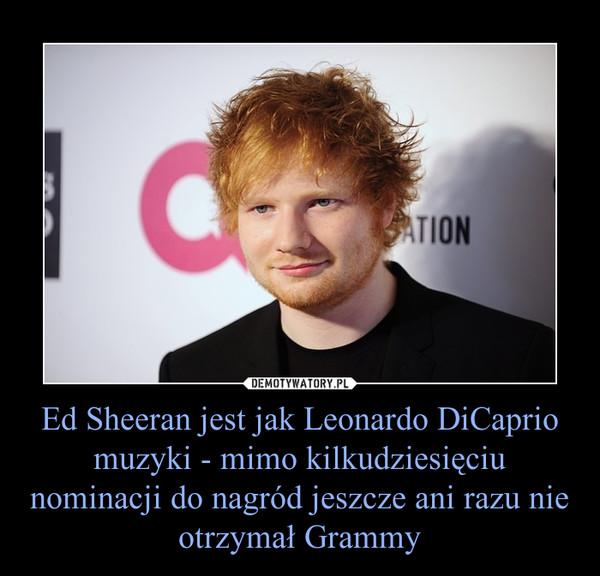 Ed Sheeran jest jak Leonardo DiCaprio muzyki - mimo kilkudziesięciu nominacji do nagród jeszcze ani razu nie otrzymał Grammy –
