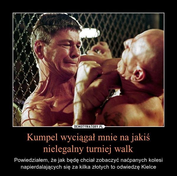 Kumpel wyciągał mnie na jakiś nielegalny turniej walk – Powiedziałem, że jak będę chciał zobaczyć naćpanych kolesi napierdalających się za kilka złotych to odwiedzę Kielce