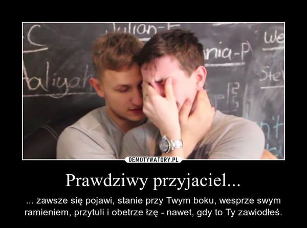 Prawdziwy przyjaciel... – ... zawsze się pojawi, stanie przy Twym boku, wesprze swym ramieniem, przytuli i obetrze łzę - nawet, gdy to Ty zawiodłeś.