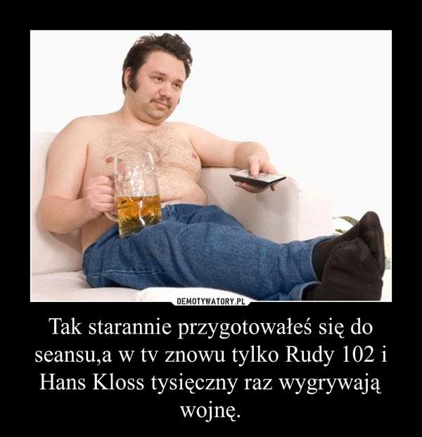 Tak starannie przygotowałeś się do seansu,a w tv znowu tylko Rudy 102 i Hans Kloss tysięczny raz wygrywają wojnę. –