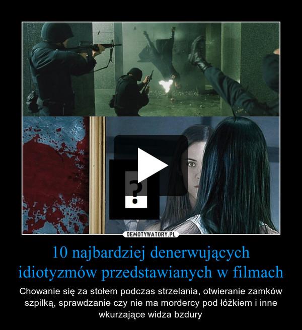 10 najbardziej denerwujących idiotyzmów przedstawianych w filmach – Chowanie się za stołem podczas strzelania, otwieranie zamków szpilką, sprawdzanie czy nie ma mordercy pod łóżkiem i inne wkurzające widza bzdury