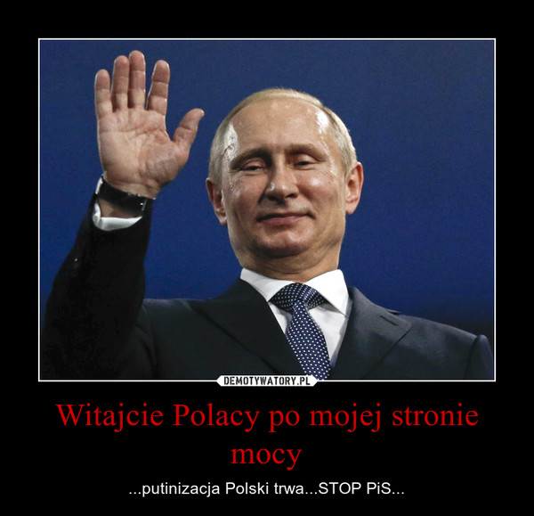 Witajcie Polacy po mojej stronie mocy – ...putinizacja Polski trwa...STOP PiS...