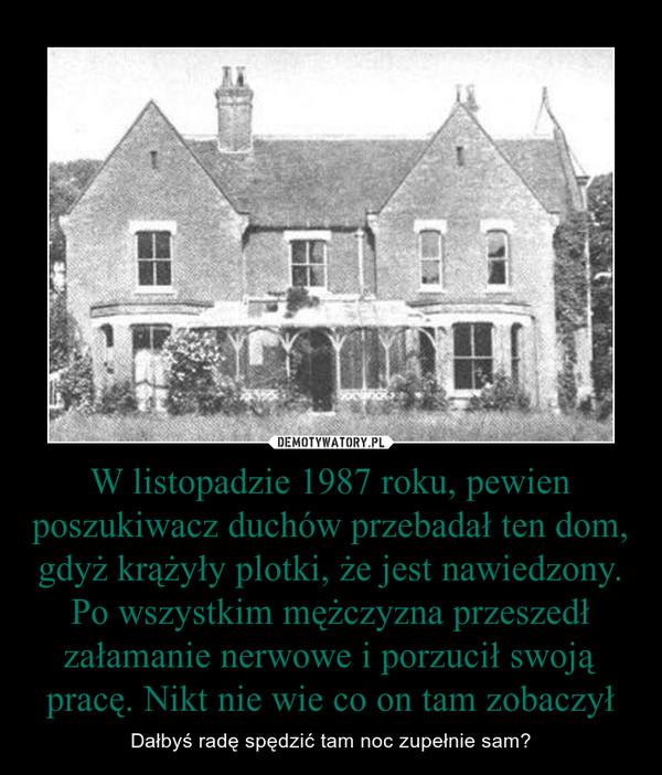 W listopadzie 1987 roku, pewien poszukiwacz duchów przebadał ten dom, gdyż krążyły plotki, że jest nawiedzony. Po wszystkim mężczyzna przeszedł załamanie nerwowe i porzucił swoją pracę. Nikt nie wie co on tam zobaczył – Dałbyś radę spędzić tam noc zupełnie sam?