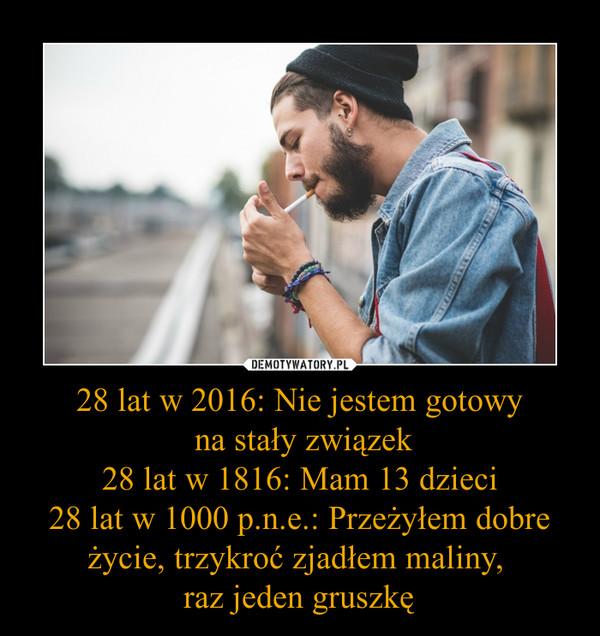 28 lat w 2016: Nie jestem gotowy na stały związek28 lat w 1816: Mam 13 dzieci28 lat w 1000 p.n.e.: Przeżyłem dobre życie, trzykroć zjadłem maliny, raz jeden gruszkę –