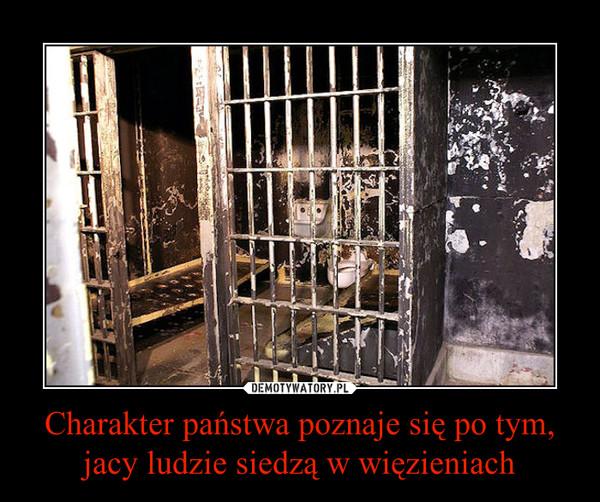 Charakter państwa poznaje się po tym, jacy ludzie siedzą w więzieniach –
