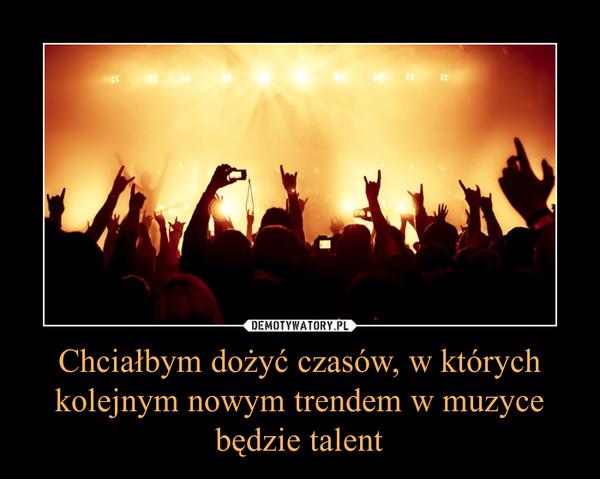 Chciałbym dożyć czasów, w których kolejnym nowym trendem w muzyce będzie talent –