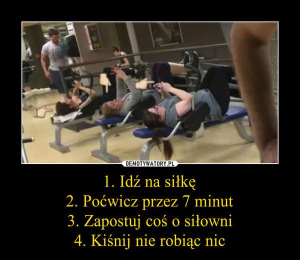 1. Idź na siłkę2. Poćwicz przez 7 minut3. Zapostuj coś o siłowni4. Kiśnij nie robiąc nic –