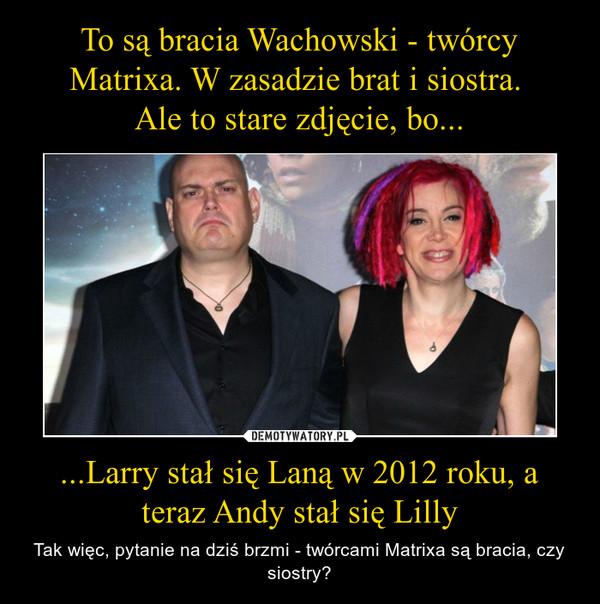 ...Larry stał się Laną w 2012 roku, a teraz Andy stał się Lilly – Tak więc, pytanie na dziś brzmi - twórcami Matrixa są bracia, czy siostry?