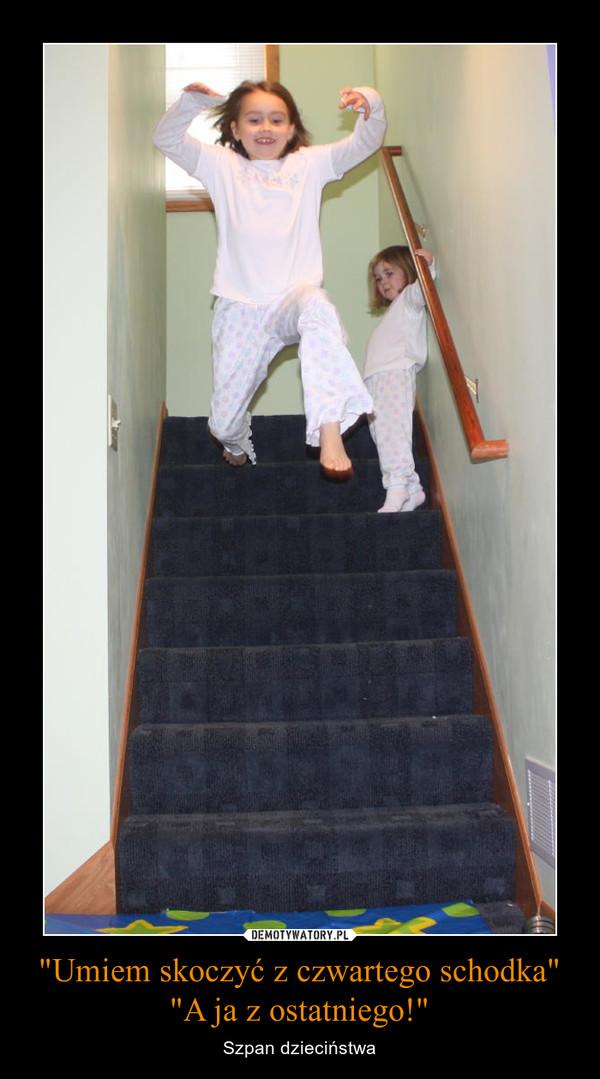"""""""Umiem skoczyć z czwartego schodka""""""""A ja z ostatniego!"""" – Szpan dzieciństwa"""