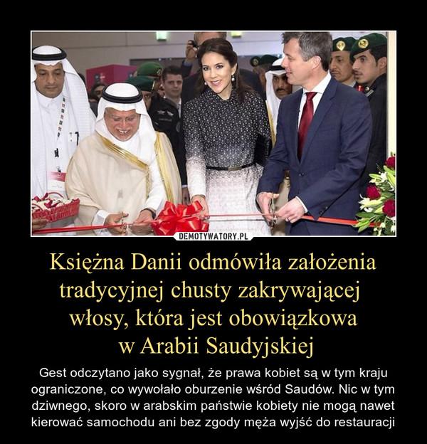 Księżna Danii odmówiła założenia tradycyjnej chusty zakrywającej włosy, która jest obowiązkowa w Arabii Saudyjskiej – Gest odczytano jako sygnał, że prawa kobiet są w tym kraju ograniczone, co wywołało oburzenie wśród Saudów. Nic w tym dziwnego, skoro w arabskim państwie kobiety nie mogą nawet kierować samochodu ani bez zgody męża wyjść do restauracji